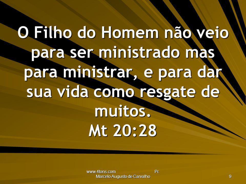 www.4tons.com Pr. Marcelo Augusto de Carvalho 9 O Filho do Homem não veio para ser ministrado mas para ministrar, e para dar sua vida como resgate de