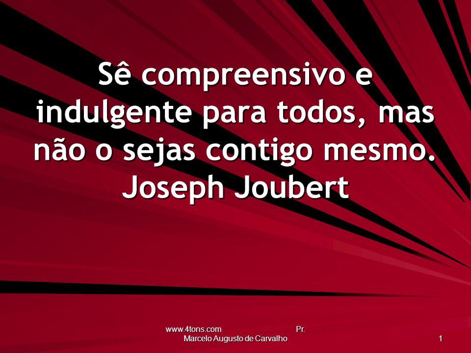 www.4tons.com Pr. Marcelo Augusto de Carvalho 1 Sê compreensivo e indulgente para todos, mas não o sejas contigo mesmo. Joseph Joubert