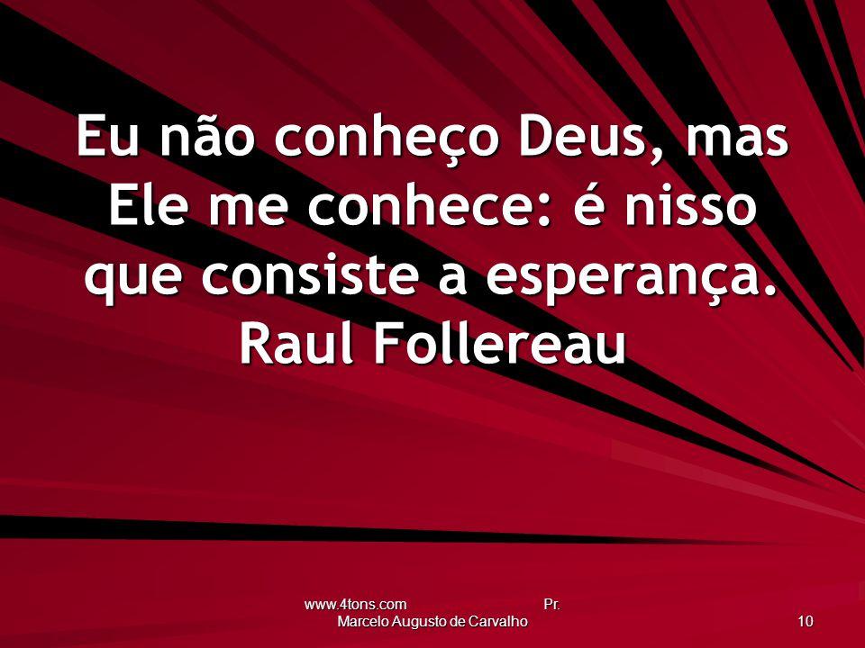 www.4tons.com Pr. Marcelo Augusto de Carvalho 10 Eu não conheço Deus, mas Ele me conhece: é nisso que consiste a esperança. Raul Follereau
