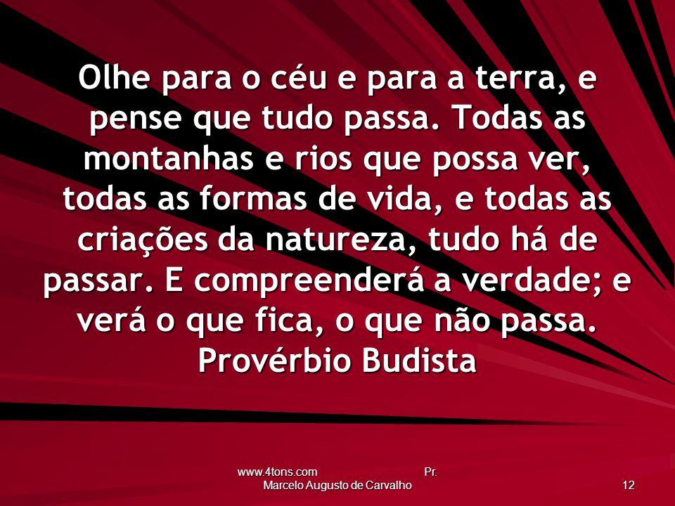 www.4tons.com Pr. Marcelo Augusto de Carvalho 12 Olhe para o céu e para a terra, e pense que tudo passa. Todas as montanhas e rios que possa ver, toda