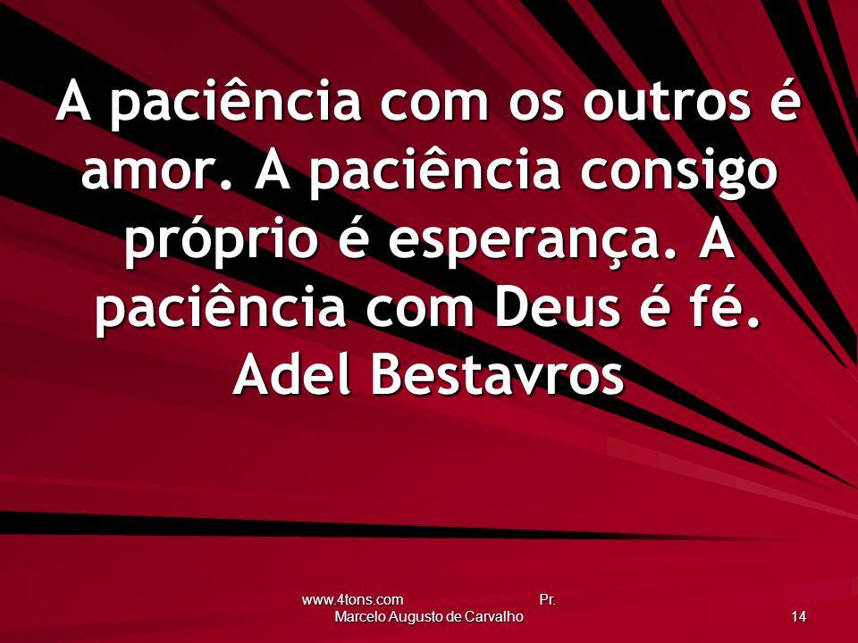 www.4tons.com Pr. Marcelo Augusto de Carvalho 14 A paciência com os outros é amor. A paciência consigo próprio é esperança. A paciência com Deus é fé.