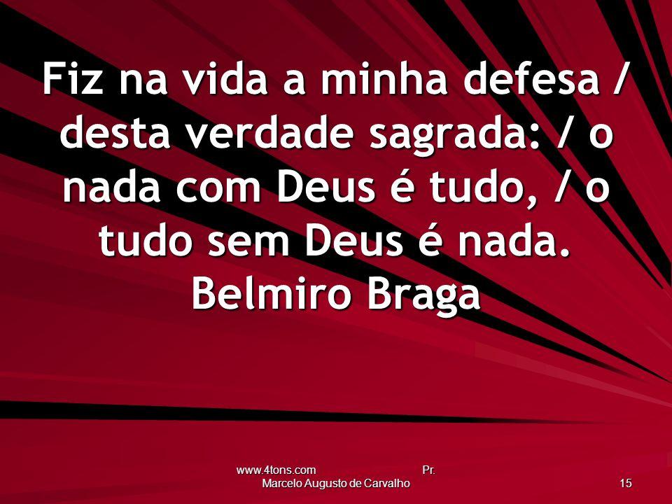 www.4tons.com Pr. Marcelo Augusto de Carvalho 15 Fiz na vida a minha defesa / desta verdade sagrada: / o nada com Deus é tudo, / o tudo sem Deus é nad