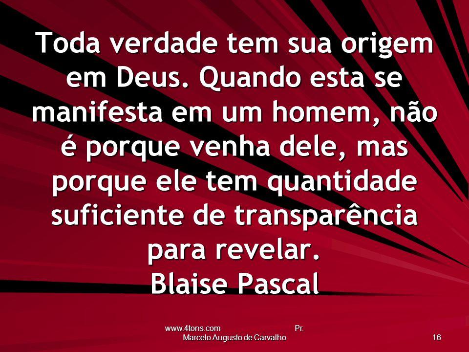 www.4tons.com Pr. Marcelo Augusto de Carvalho 16 Toda verdade tem sua origem em Deus. Quando esta se manifesta em um homem, não é porque venha dele, m
