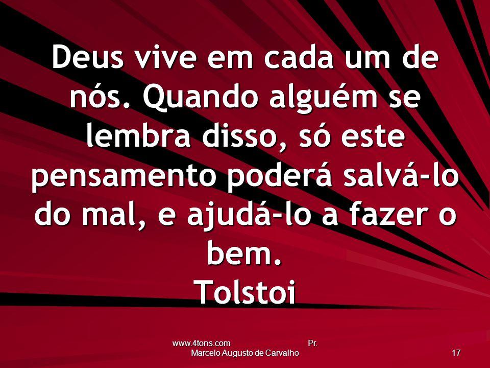 www.4tons.com Pr. Marcelo Augusto de Carvalho 17 Deus vive em cada um de nós. Quando alguém se lembra disso, só este pensamento poderá salvá-lo do mal