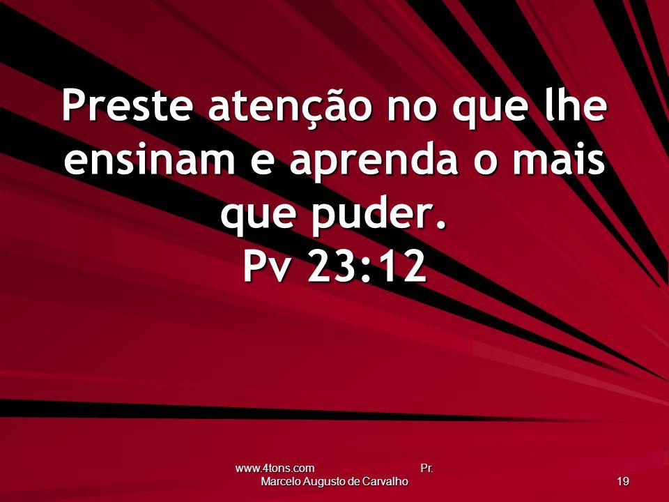 www.4tons.com Pr. Marcelo Augusto de Carvalho 19 Preste atenção no que lhe ensinam e aprenda o mais que puder. Pv 23:12