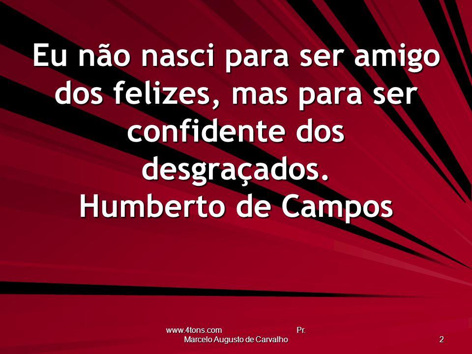 www.4tons.com Pr. Marcelo Augusto de Carvalho 2 Eu não nasci para ser amigo dos felizes, mas para ser confidente dos desgraçados. Humberto de Campos