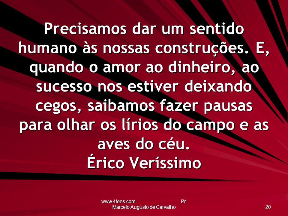 www.4tons.com Pr. Marcelo Augusto de Carvalho 20 Precisamos dar um sentido humano às nossas construções. E, quando o amor ao dinheiro, ao sucesso nos