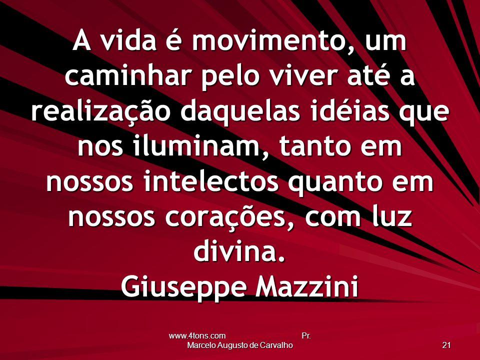 www.4tons.com Pr. Marcelo Augusto de Carvalho 21 A vida é movimento, um caminhar pelo viver até a realização daquelas idéias que nos iluminam, tanto e
