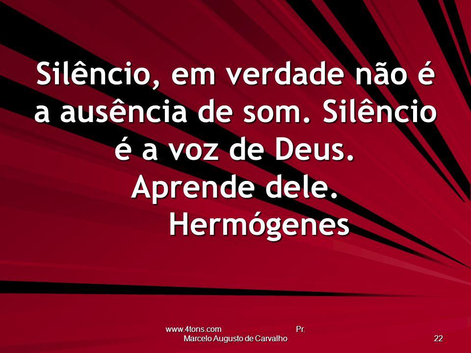 www.4tons.com Pr. Marcelo Augusto de Carvalho 22 Silêncio, em verdade não é a ausência de som. Silêncio é a voz de Deus. Aprende dele. Hermógenes
