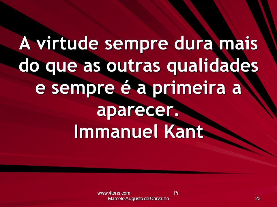 www.4tons.com Pr. Marcelo Augusto de Carvalho 23 A virtude sempre dura mais do que as outras qualidades e sempre é a primeira a aparecer. Immanuel Kan