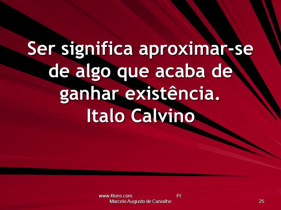 www.4tons.com Pr. Marcelo Augusto de Carvalho 25 Ser significa aproximar-se de algo que acaba de ganhar existência. Italo Calvino
