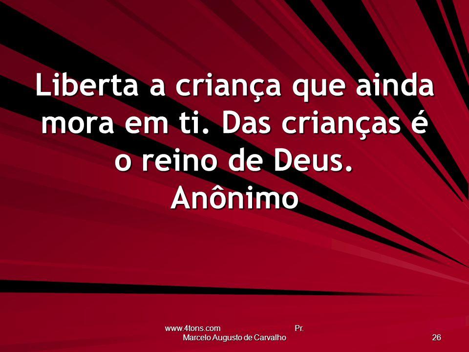 www.4tons.com Pr. Marcelo Augusto de Carvalho 26 Liberta a criança que ainda mora em ti. Das crianças é o reino de Deus. Anônimo