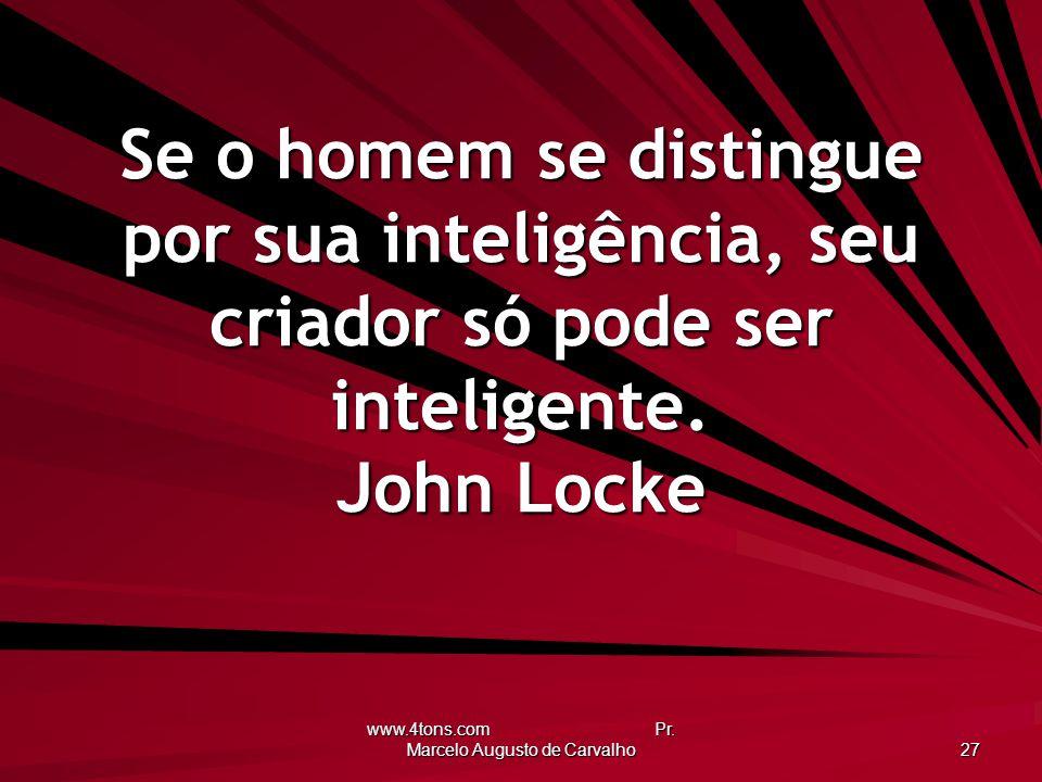 www.4tons.com Pr. Marcelo Augusto de Carvalho 27 Se o homem se distingue por sua inteligência, seu criador só pode ser inteligente. John Locke