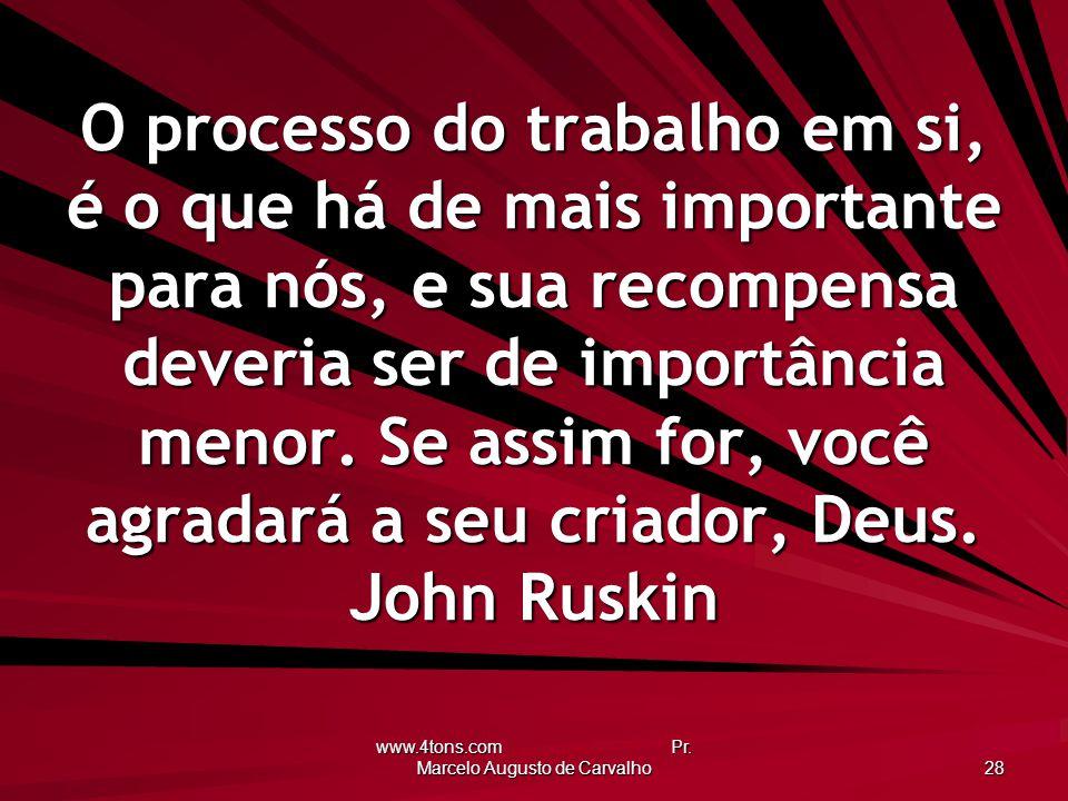www.4tons.com Pr. Marcelo Augusto de Carvalho 28 O processo do trabalho em si, é o que há de mais importante para nós, e sua recompensa deveria ser de