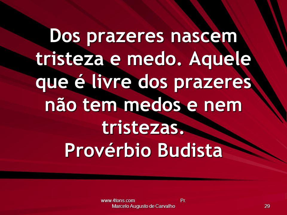 www.4tons.com Pr. Marcelo Augusto de Carvalho 29 Dos prazeres nascem tristeza e medo. Aquele que é livre dos prazeres não tem medos e nem tristezas. P