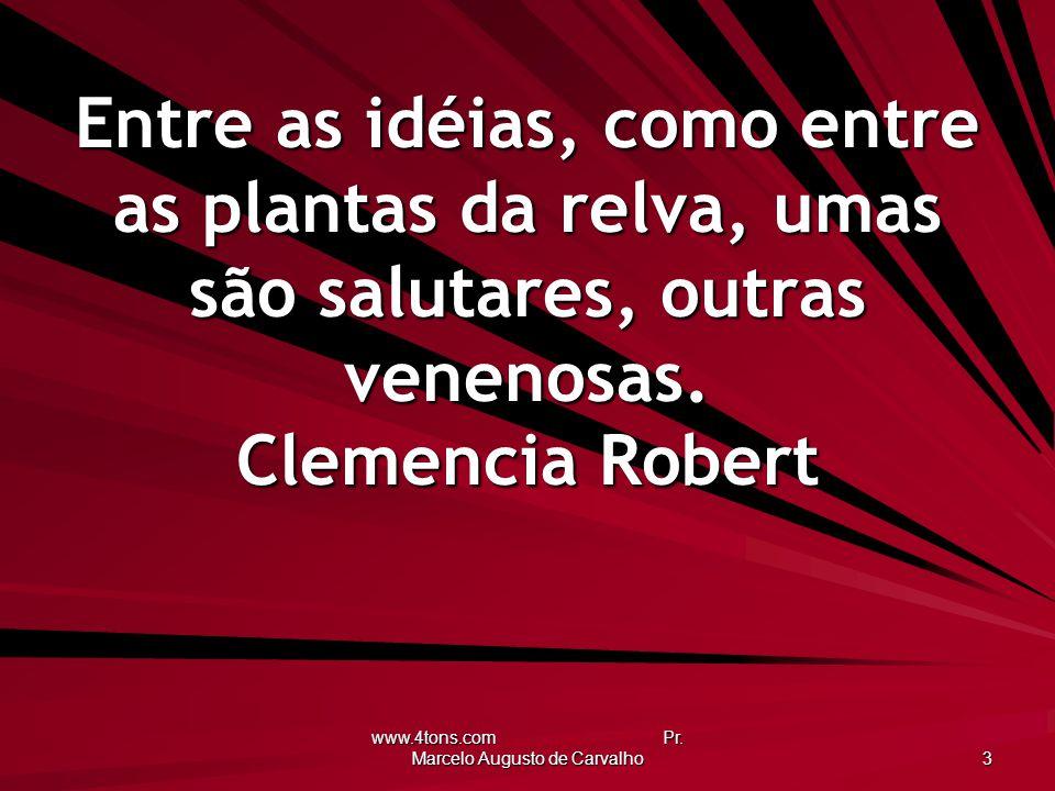 www.4tons.com Pr. Marcelo Augusto de Carvalho 3 Entre as idéias, como entre as plantas da relva, umas são salutares, outras venenosas. Clemencia Rober
