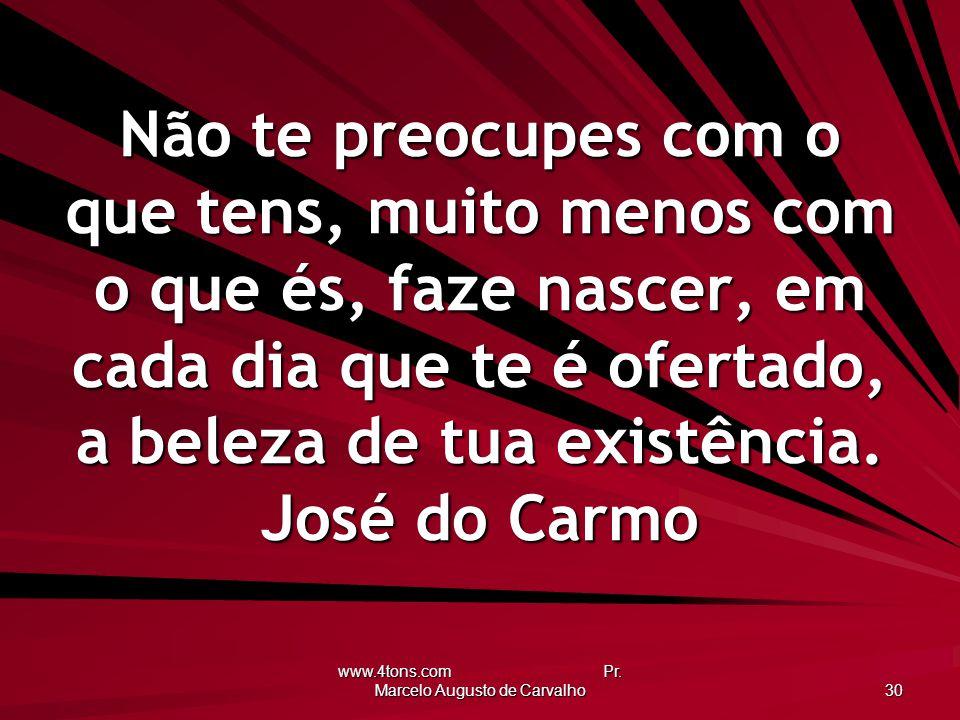www.4tons.com Pr. Marcelo Augusto de Carvalho 30 Não te preocupes com o que tens, muito menos com o que és, faze nascer, em cada dia que te é ofertado