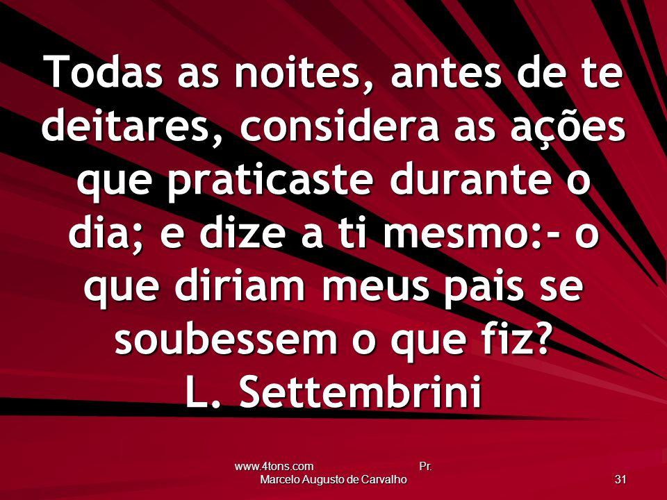 www.4tons.com Pr. Marcelo Augusto de Carvalho 31 Todas as noites, antes de te deitares, considera as ações que praticaste durante o dia; e dize a ti m
