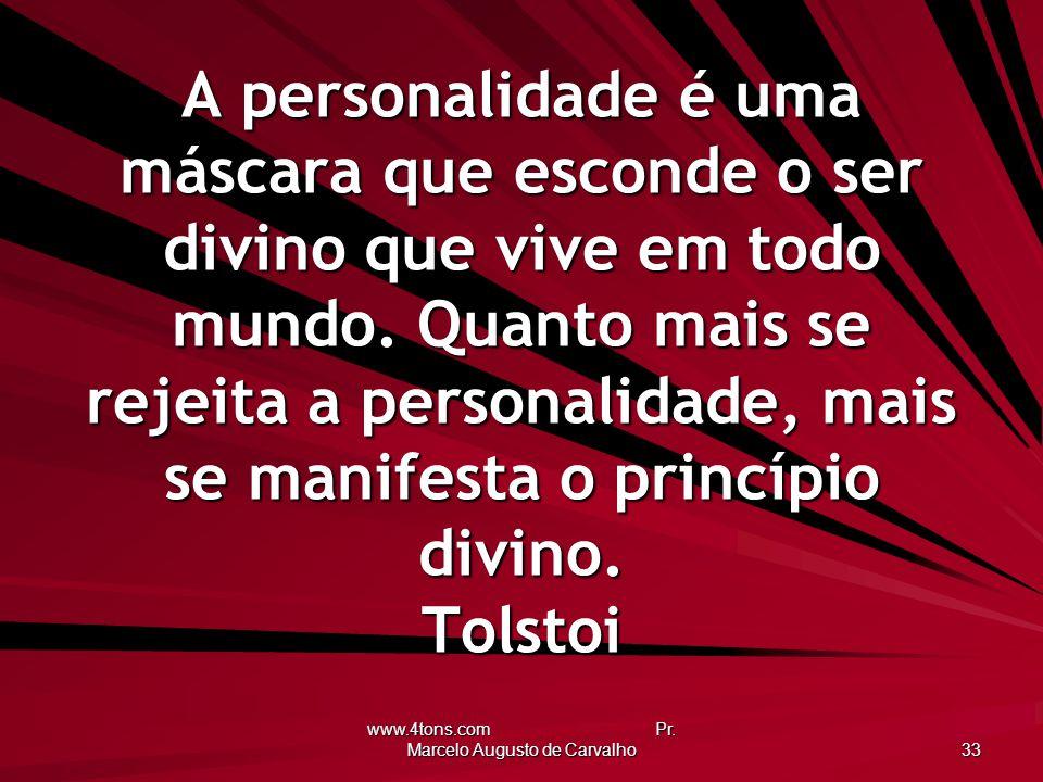 www.4tons.com Pr. Marcelo Augusto de Carvalho 33 A personalidade é uma máscara que esconde o ser divino que vive em todo mundo. Quanto mais se rejeita