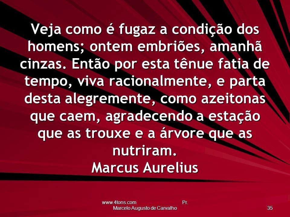 www.4tons.com Pr. Marcelo Augusto de Carvalho 35 Veja como é fugaz a condição dos homens; ontem embriões, amanhã cinzas. Então por esta tênue fatia de