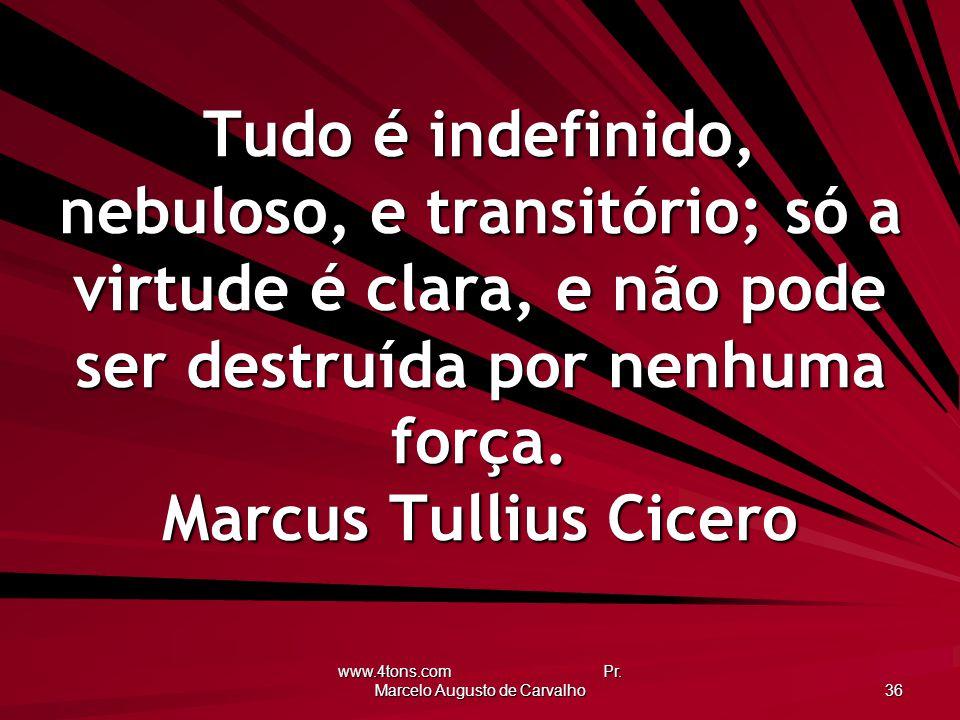 www.4tons.com Pr. Marcelo Augusto de Carvalho 36 Tudo é indefinido, nebuloso, e transitório; só a virtude é clara, e não pode ser destruída por nenhum