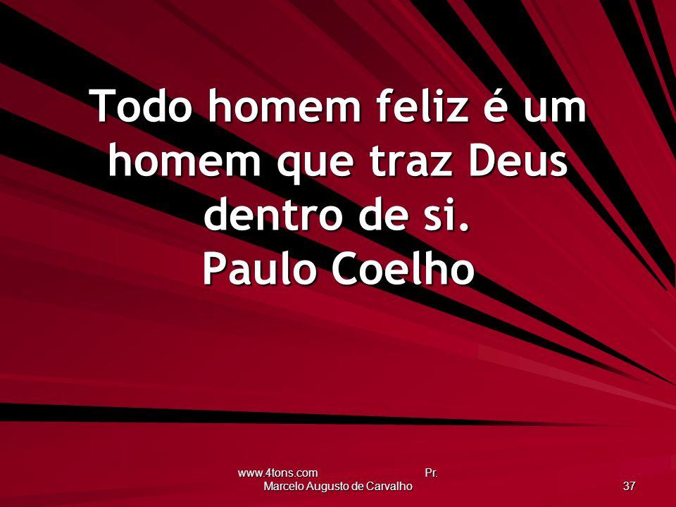 www.4tons.com Pr. Marcelo Augusto de Carvalho 37 Todo homem feliz é um homem que traz Deus dentro de si. Paulo Coelho