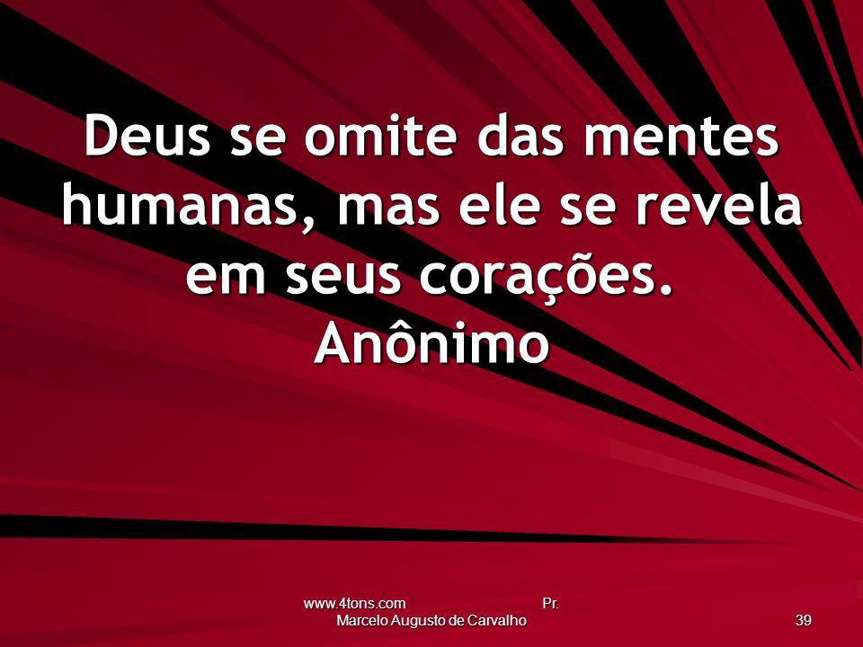 www.4tons.com Pr. Marcelo Augusto de Carvalho 39 Deus se omite das mentes humanas, mas ele se revela em seus corações. Anônimo