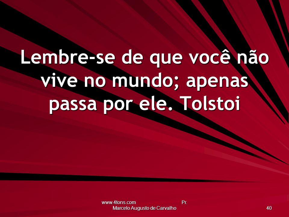 www.4tons.com Pr. Marcelo Augusto de Carvalho 40 Lembre-se de que você não vive no mundo; apenas passa por ele. Tolstoi