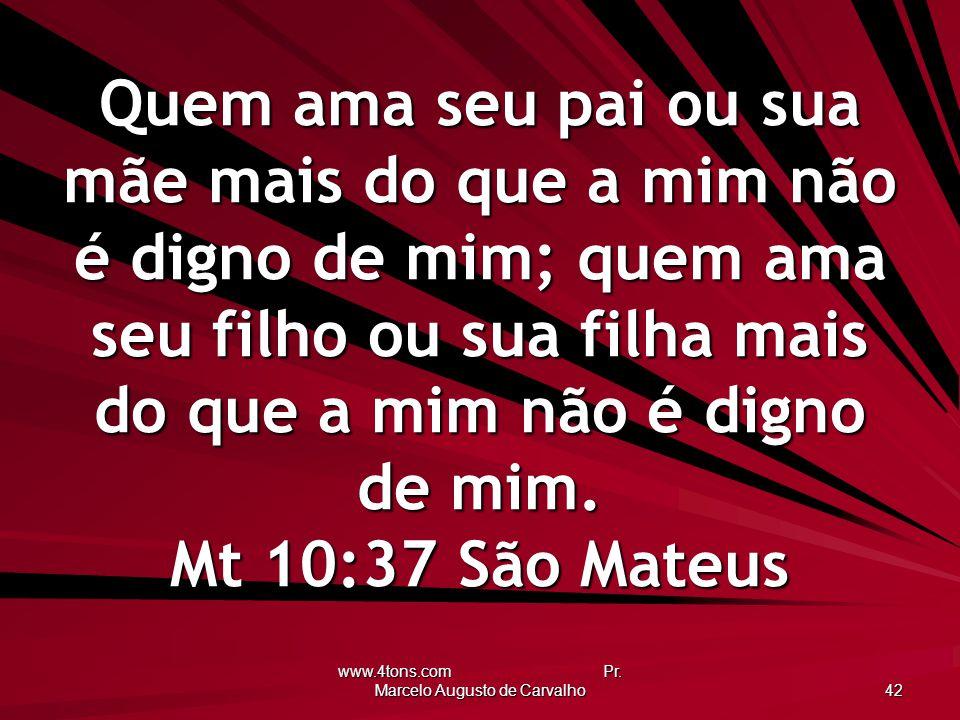 www.4tons.com Pr. Marcelo Augusto de Carvalho 42 Quem ama seu pai ou sua mãe mais do que a mim não é digno de mim; quem ama seu filho ou sua filha mai