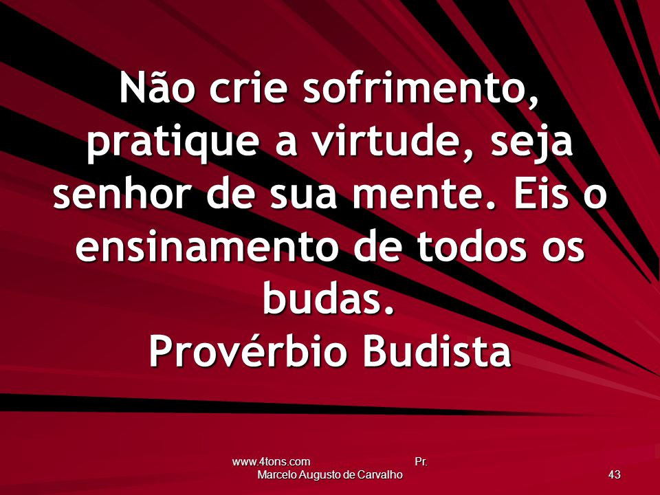 www.4tons.com Pr. Marcelo Augusto de Carvalho 43 Não crie sofrimento, pratique a virtude, seja senhor de sua mente. Eis o ensinamento de todos os buda