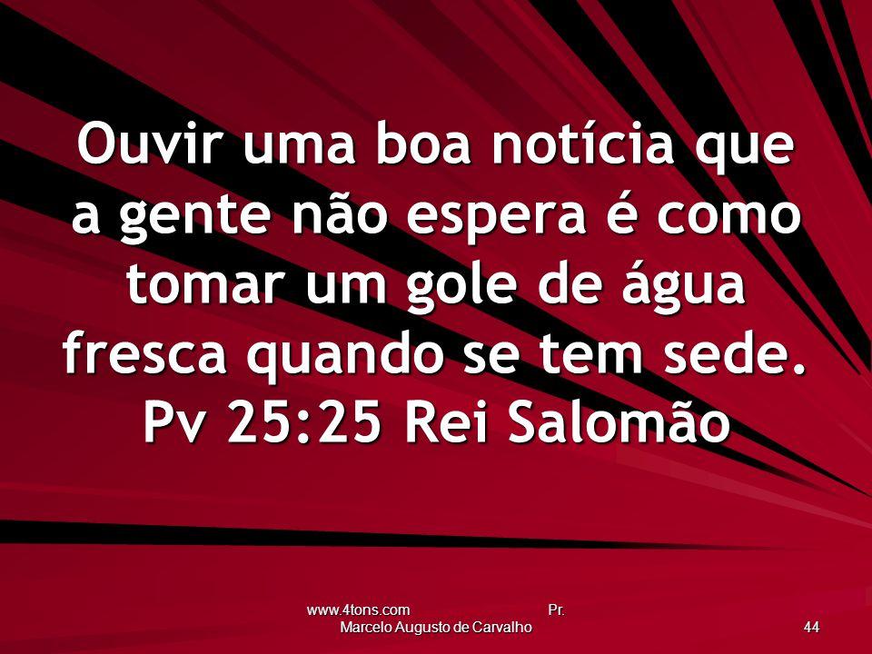 www.4tons.com Pr. Marcelo Augusto de Carvalho 44 Ouvir uma boa notícia que a gente não espera é como tomar um gole de água fresca quando se tem sede.