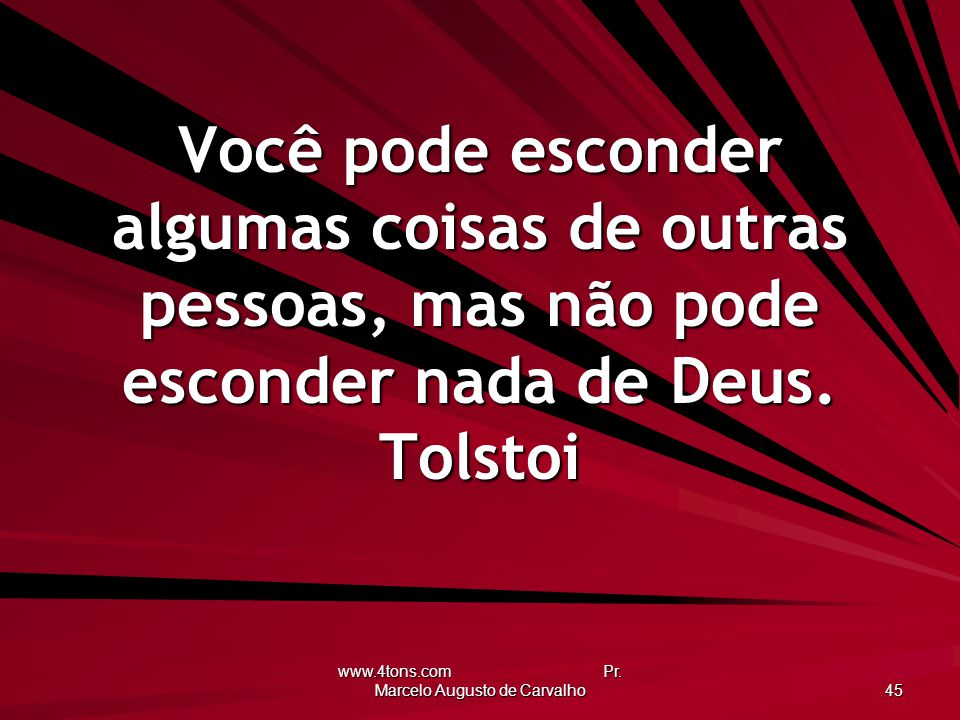 www.4tons.com Pr. Marcelo Augusto de Carvalho 45 Você pode esconder algumas coisas de outras pessoas, mas não pode esconder nada de Deus. Tolstoi