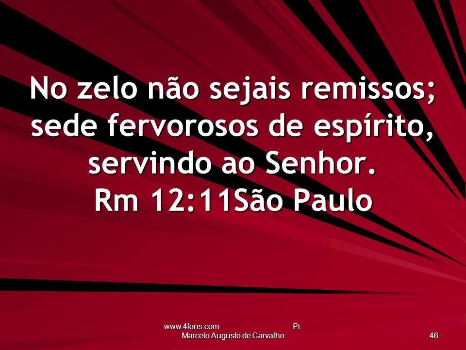 www.4tons.com Pr. Marcelo Augusto de Carvalho 46 No zelo não sejais remissos; sede fervorosos de espírito, servindo ao Senhor. Rm 12:11São Paulo