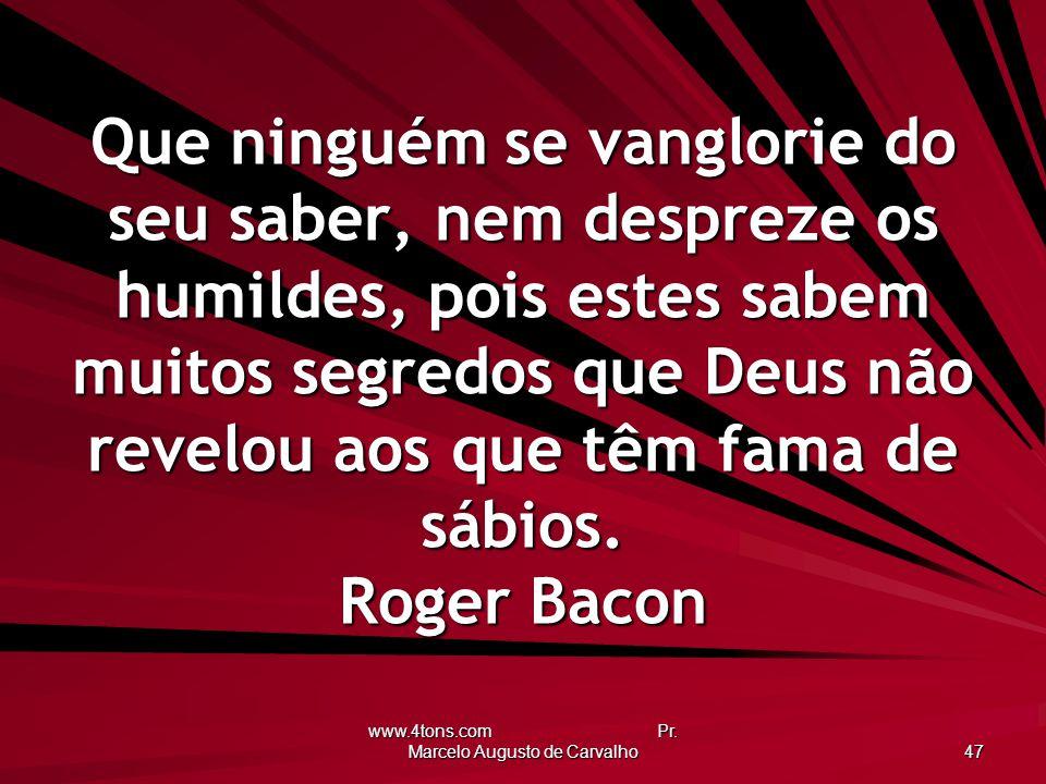 www.4tons.com Pr. Marcelo Augusto de Carvalho 47 Que ninguém se vanglorie do seu saber, nem despreze os humildes, pois estes sabem muitos segredos que