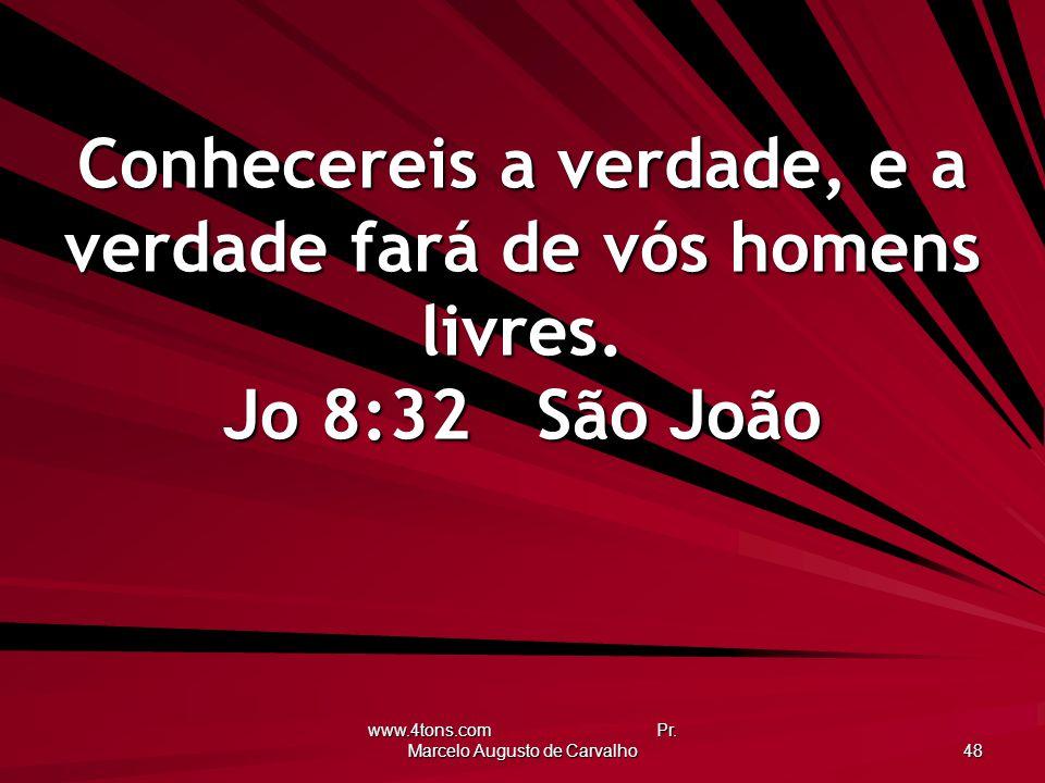 www.4tons.com Pr. Marcelo Augusto de Carvalho 48 Conhecereis a verdade, e a verdade fará de vós homens livres. Jo 8:32São João