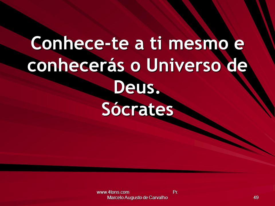www.4tons.com Pr. Marcelo Augusto de Carvalho 49 Conhece-te a ti mesmo e conhecerás o Universo de Deus. Sócrates