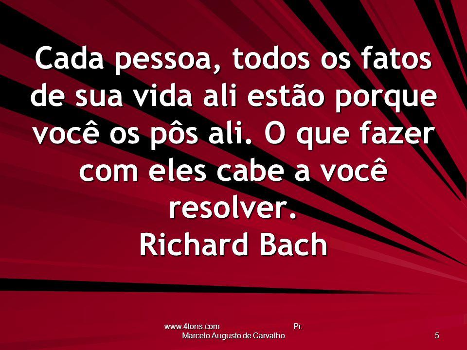www.4tons.com Pr. Marcelo Augusto de Carvalho 5 Cada pessoa, todos os fatos de sua vida ali estão porque você os pôs ali. O que fazer com eles cabe a