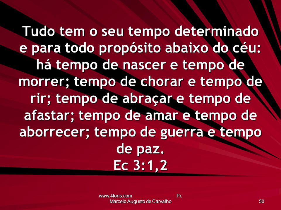 www.4tons.com Pr. Marcelo Augusto de Carvalho 50 Tudo tem o seu tempo determinado e para todo propósito abaixo do céu: há tempo de nascer e tempo de m