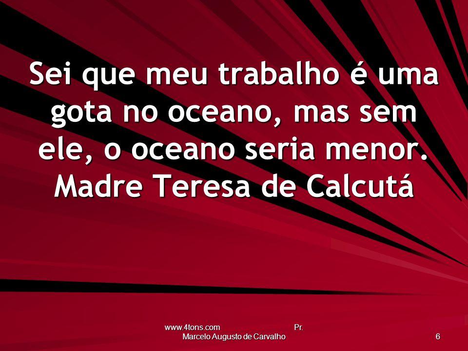 www.4tons.com Pr. Marcelo Augusto de Carvalho 6 Sei que meu trabalho é uma gota no oceano, mas sem ele, o oceano seria menor. Madre Teresa de Calcutá