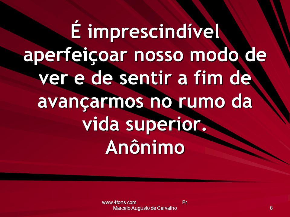 www.4tons.com Pr. Marcelo Augusto de Carvalho 8 É imprescindível aperfeiçoar nosso modo de ver e de sentir a fim de avançarmos no rumo da vida superio