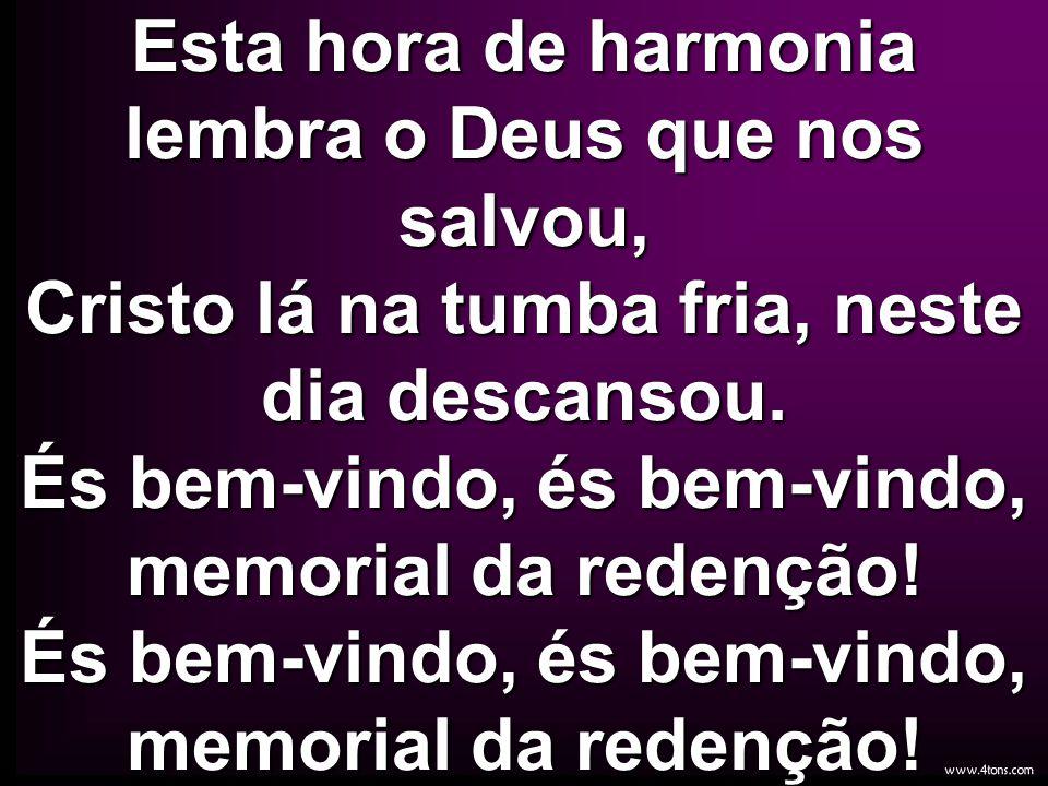 Esta hora de harmonia lembra o Deus que nos salvou, Cristo lá na tumba fria, neste dia descansou.