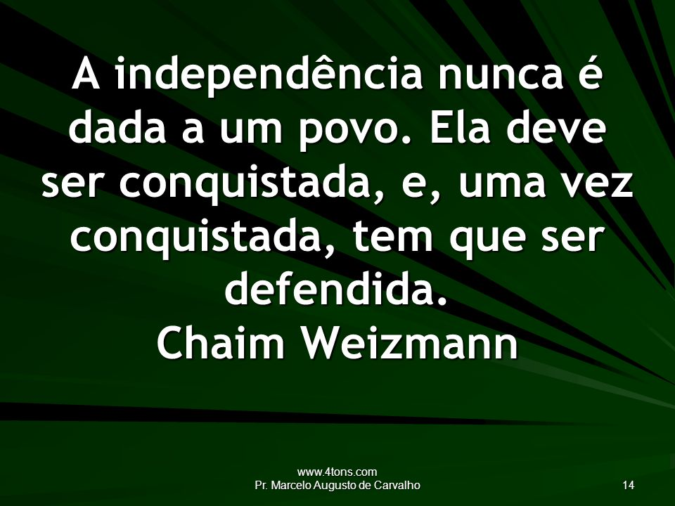 www.4tons.com Pr.Marcelo Augusto de Carvalho 14 A independência nunca é dada a um povo.