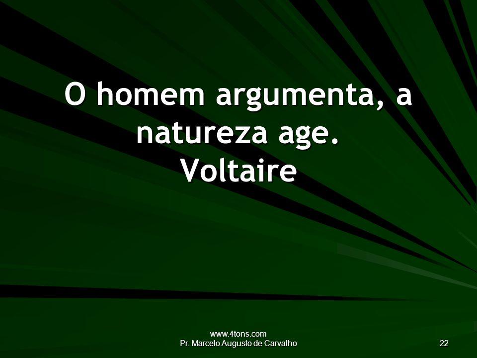 www.4tons.com Pr. Marcelo Augusto de Carvalho 22 O homem argumenta, a natureza age. Voltaire
