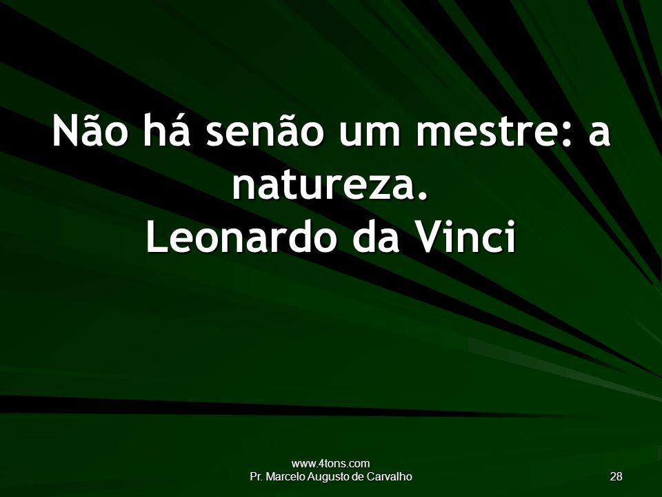 www.4tons.com Pr.Marcelo Augusto de Carvalho 28 Não há senão um mestre: a natureza.