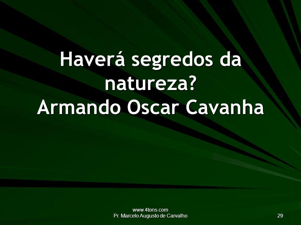 www.4tons.com Pr. Marcelo Augusto de Carvalho 29 Haverá segredos da natureza? Armando Oscar Cavanha