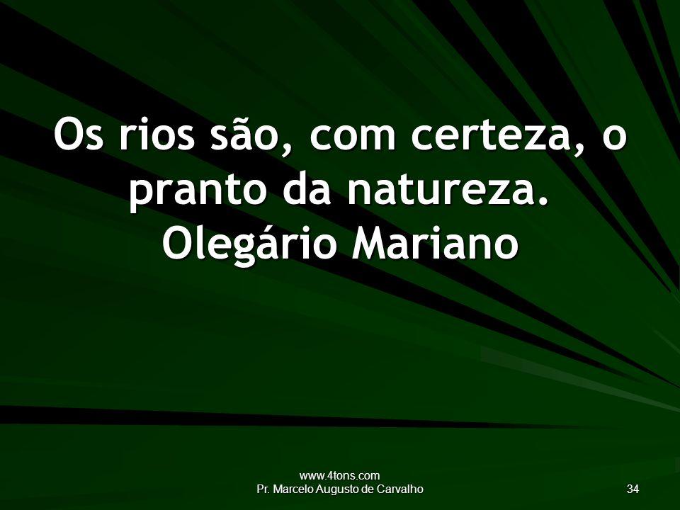 www.4tons.com Pr.Marcelo Augusto de Carvalho 34 Os rios são, com certeza, o pranto da natureza.