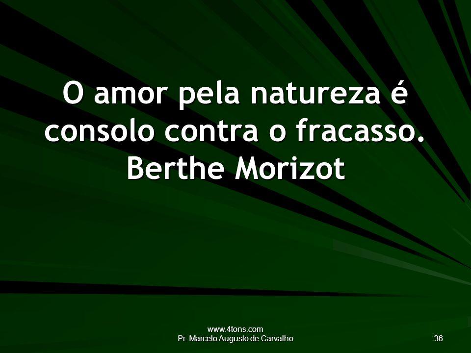 www.4tons.com Pr.Marcelo Augusto de Carvalho 36 O amor pela natureza é consolo contra o fracasso.