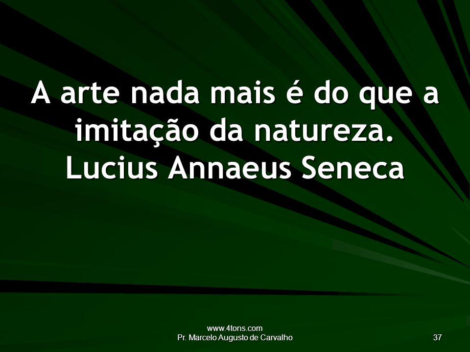 www.4tons.com Pr.Marcelo Augusto de Carvalho 37 A arte nada mais é do que a imitação da natureza.