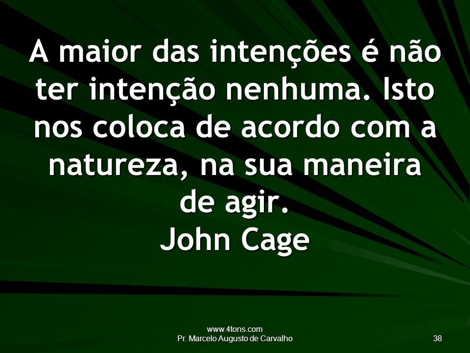 www.4tons.com Pr.Marcelo Augusto de Carvalho 38 A maior das intenções é não ter intenção nenhuma.