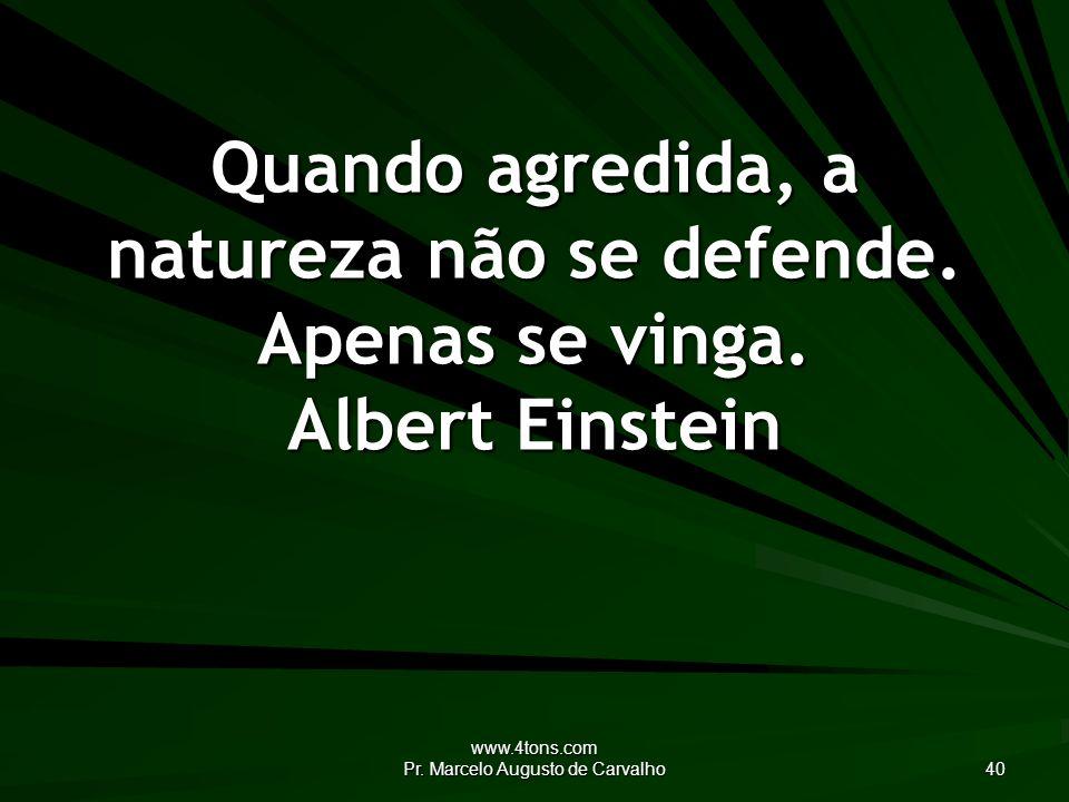 www.4tons.com Pr.Marcelo Augusto de Carvalho 40 Quando agredida, a natureza não se defende.